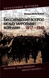 Бессарабский вопрос между мировыми войнами 1917— 1940 - Мельтюхов Михаил Иванович