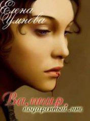 Вампир, подаренный мне (СИ) - Умнова Елена