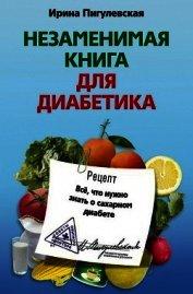 Незаменимая книга для диабетика. Всё, что нужно знать о сахарном диабете - Пигулевская Ирина Станиславовна