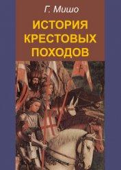 Книга История Крестовых походов - Автор Мишо Жозеф Франсуа