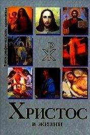 Христос в Жизни. Систематизированный свод воспоминаний современников, документов эпохи, версий истор