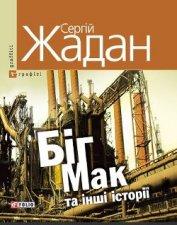 Біг Мак та інші історії: книга вибраних оповідань - Жадан Сергій