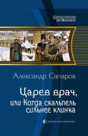 Царев врач, или Когда скальпель сильнее клинка - Сапаров Александр Юрьевич
