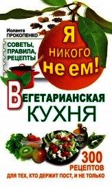Я никого не ем. Вегетарианская кухня. Советы, правила, рецепты. 300 рецептов для тех, кто держит пос