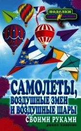 Книга Самолеты, воздушные змеи и воздушные шары своими руками - Автор Прошина Елена Владимировна