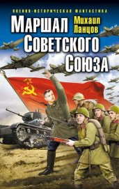 Маршал Советского Союза - Ланцов Михаил Алексеевич