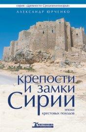 Крепости и замки Сирии эпохи крестовых походов - Юрченко Александр Андреевич