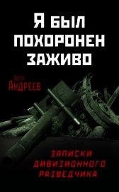 Я был похоронен заживо. Записки дивизионного разведчика - Андреев Петр Харитонович