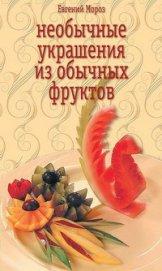Книга Необычные украшения из обычных фруктов - Автор Мороз Евгений Владимирович
