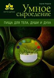 Книга Умное сыроедение. Пища для тела, души и духа - Автор Гладков Сергей Михайлович
