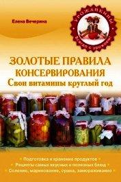 Книга Золотые правила консервирования - Автор Вечерина Елена Юрьевна