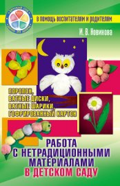 Работа с нетрадиционными материалами в детском саду. Поролон, ватные диски, ватные шарики, гофрирова - Новикова И. В.