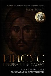 Иисус, прерванное Слово: Как на самом деле зарождалось христианство - Эрман Барт Д.