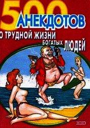 Книга 500 анекдотов о трудной жизни богатых людей - Автор Сборник