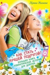Как стать лучшей подругой? Большая книга романтических историй для девочек (сборник) - Мазаева Ирина