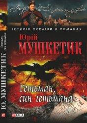 Гетьман, син гетьмана - Мушкетик Юрий Михайлович