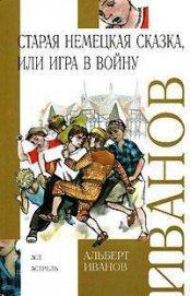 Старая немецкая сказка, или Игра в войну (сборник) - Иванов Альберт Анатольевич