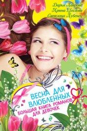 Весна для влюбленных. Большая книга романов для девочек (сборник) - Лубенец Светлана