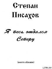 Я весь отдался Северу (сборник очерков) - Писахов Степан Григорьевич