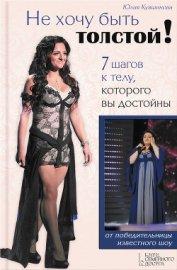 Книга Не хочу быть толстой!7 шагов к телу, которого вы достойны - Автор Кувшинова Юлия