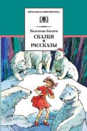 Сказки и рассказы - Катаев Валентин Петрович