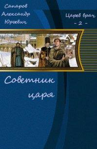 Советник царя (СИ) - Сапаров Александр Юрьевич
