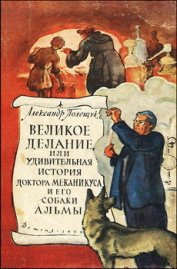 Великое делание, или Удивительная история доктора Меканикуса и его собаки Альмы - Полещук Александр Лазаревич
