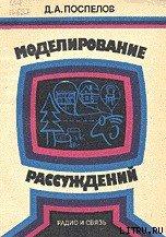 Моделирование рассуждений. Опыт анализа мыслительных актов - Поспелов Дмитрий Александрович
