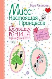Мисс Настоящая Принцесса. Большая книга приключений для классных девчонок (сборник) - Иванова Вера
