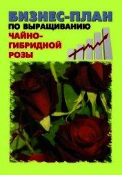 Книга Бизнес-план по выращиванию чайно-гибридной розы - Автор Бруйло А. С.