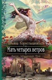 Мать четырех ветров - Коростышевская Татьяна Георгиевна