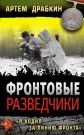 Фронтовые разведчики. «Я ходил за линию фронта» - Драбкин Артем Владимирович