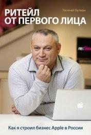Ритейл от первого лица. Как я строил бизнес Apple в России - Бутман Евгений