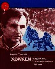 Книга Хоккей: надежды, разочарования, мечты… - Автор Тихонов Виктор Васильевич
