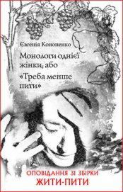 Монологи однієї жінки, або «Треба менше пити» - Кононенко Евгения