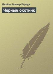 Черный охотник (сборнник) - Кервуд Джеймс Оливер