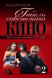 Гибель советского кино. Тайна закулисной войны. 1973-1991
