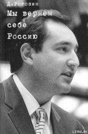 Мы вернем себе Россию - Рогозин Дмитрий Олегович