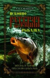 Книга Исконно русская рыбалка. Жизнь и ловля пресноводных рыб - Автор Сабанеев Леонид Павлович