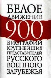 Белое движение. 900 биографий крупнейших представителей русского военного зарубежья