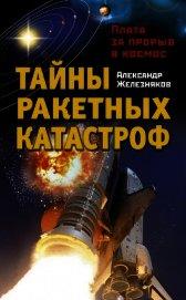 Тайны ракетных катастроф. Плата за прорыв в космос - Железняков Александр Борисович