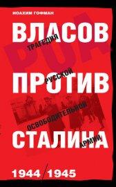 Власов против Сталина. Трагедия Русской освободительной армии, 1944–1945 - Гофман Иоахим