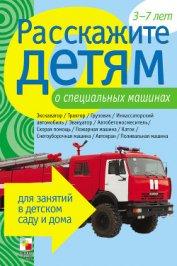 Расскажите детям о специальных машинах - Емельянова Э. Л.