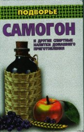 Книга Самогон и другие спиртные напитки домашнего приготовления - Автор Байдакова Ирина