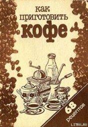 Книга Как приготовить кофе: 68 рецептов - Автор Сборник рецептов