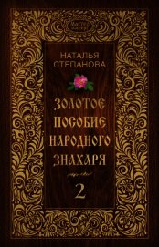 Золотое пособие народного знахаря. Книга 2 - Степанова Наталья Ивановна