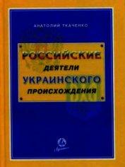 Книга Российские деятели украинского происхождения - Автор Ткаченко Анатолий Федорович