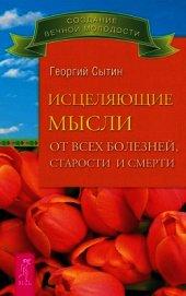 Исцеляющие мысли от всех болезней, старости и смерти - Сытин Георгий Николаевич