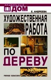 Книга Художественная работа по дереву - Автор Андреева Екатерина