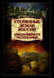 Утерянные земли России. Отколовшиеся республики - Широкорад Александр Борисович